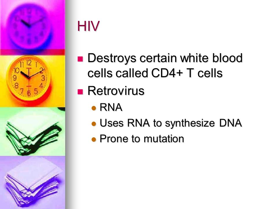 HIV Destroys certain white blood cells called CD4+ T cells Destroys certain white blood cells called CD4+ T cells Retrovirus Retrovirus RNA RNA Uses RNA to synthesize DNA Uses RNA to synthesize DNA Prone to mutation Prone to mutation