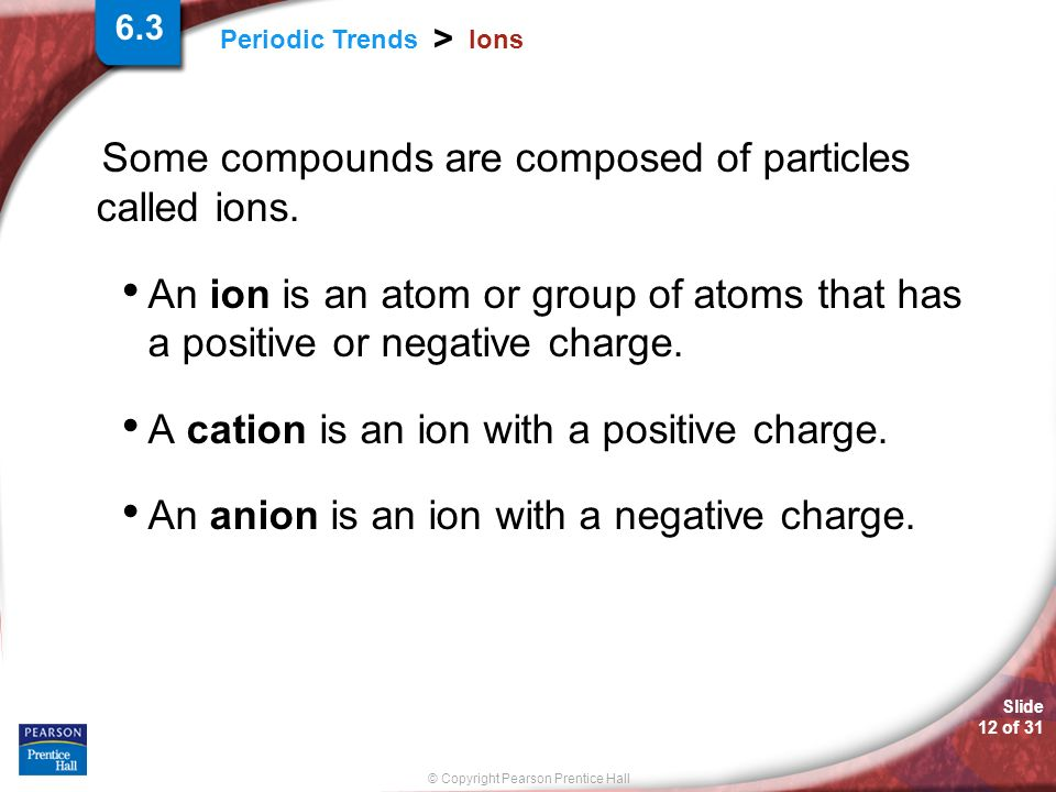 Slide 12 of 31 © Copyright Pearson Prentice Hall Periodic Trends > Ions Some compounds are composed of particles called ions. An ion is an atom or gro
