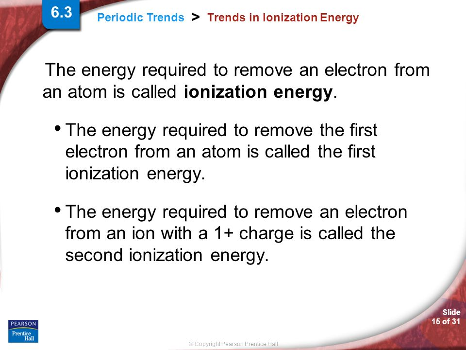 Slide 15 of 31 © Copyright Pearson Prentice Hall Periodic Trends > Trends in Ionization Energy The energy required to remove an electron from an atom