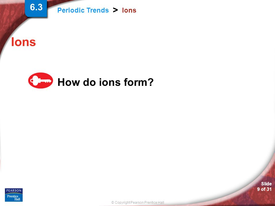 © Copyright Pearson Prentice Hall Periodic Trends > Slide 9 of 31 Ions How do ions form? 6.3