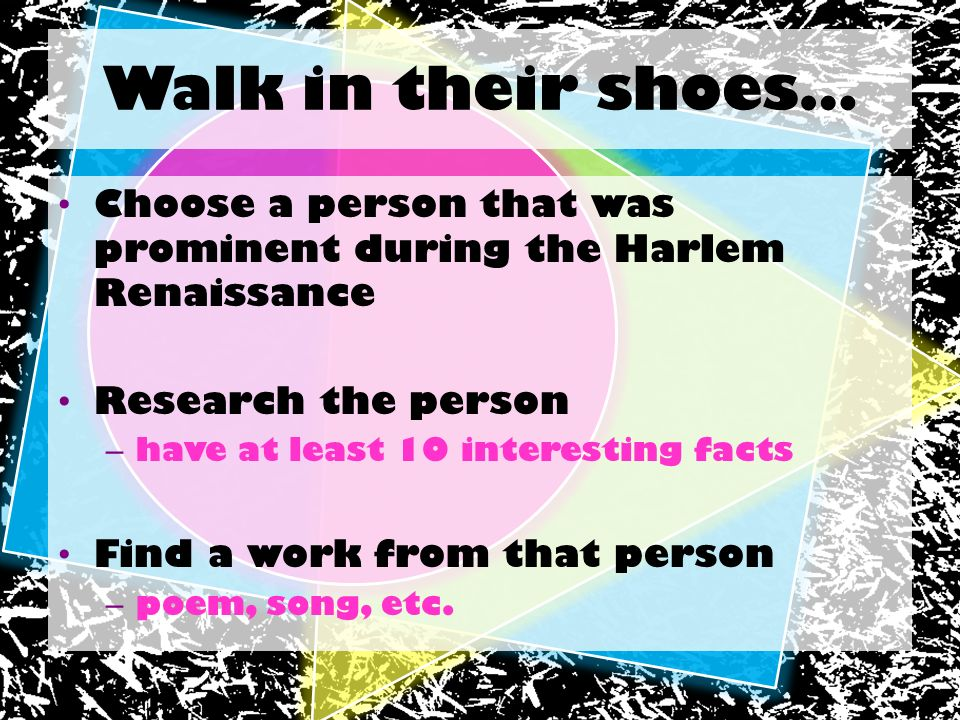 Walk in their shoes… Choose a person that was prominent during the Harlem Renaissance Research the person – have at least 10 interesting facts Find a
