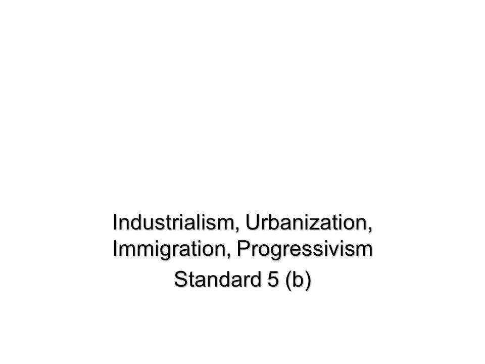Industrialism, Urbanization, Immigration, Progressivism Standard 5 (b)
