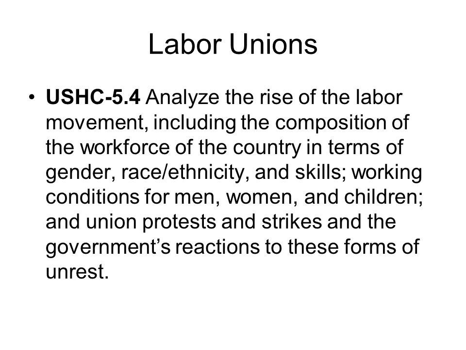 Labor Unions USHC-5.4 Analyze the rise of the labor movement, including the composition of the workforce of the country in terms of gender, race/ethnicity, and skills; working conditions for men, women, and children; and union protests and strikes and the governments reactions to these forms of unrest.