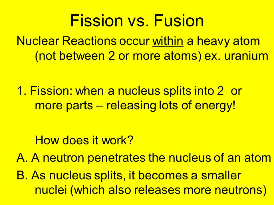Fission vs. Fusion Nuclear Reactions occur within a heavy atom (not between 2 or more atoms) ex. uranium 1. Fission: when a nucleus splits into 2 or m