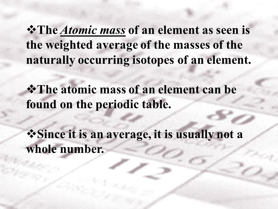 The Atomic mass of an element as seen is the weighted average of the masses of the naturally occurring isotopes of an element.