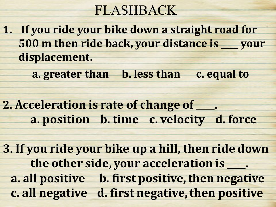 1. What needs to occur for an object to have acceleration? 2.Which of the following is a proper unit of acceleration? a.m/km 2 b. km/h c. m/s 2 d. m 2