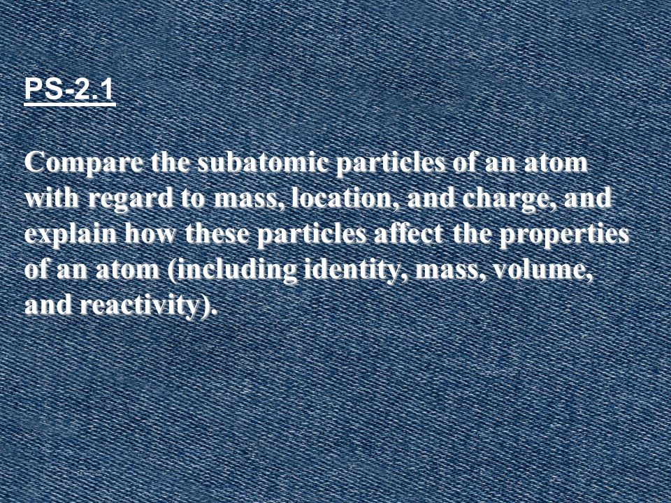 PS-2.1 Compare the subatomic particles of an atom with regard to mass, location, and charge, and explain how these particles affect the properties of an atom (including identity, mass, volume, and reactivity).
