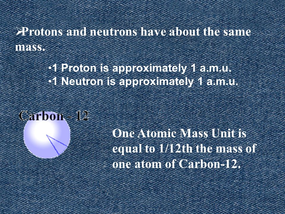 Protons and neutrons have about the same mass.