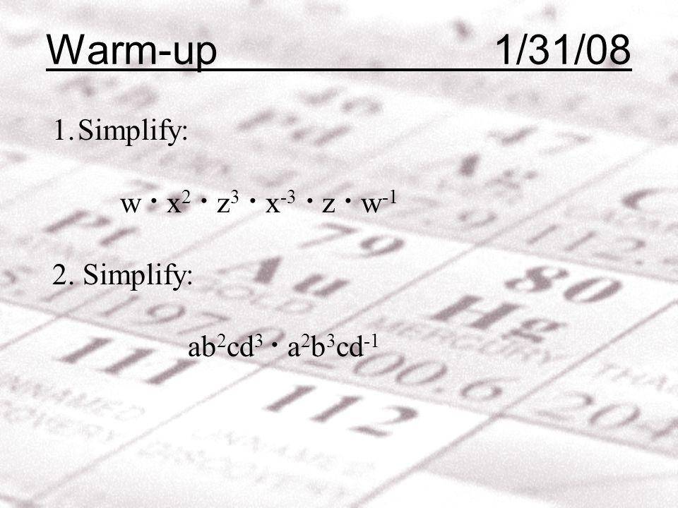 Warm-up 1/31/08 1.Simplify: w · x 2 · z 3 · x -3 · z · w -1 2. Simplify: ab 2 cd 3 · a 2 b 3 cd -1