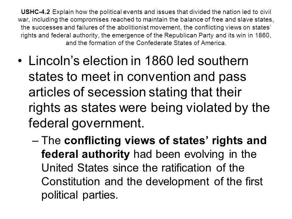 USHC-4.2 Explain how the political events and issues that divided the nation led to civil war, including the compromises reached to maintain the balance of free and slave states, the successes and failures of the abolitionist movement, the conflicting views on states rights and federal authority, the emergence of the Republican Party and its win in 1860, and the formation of the Confederate States of America.