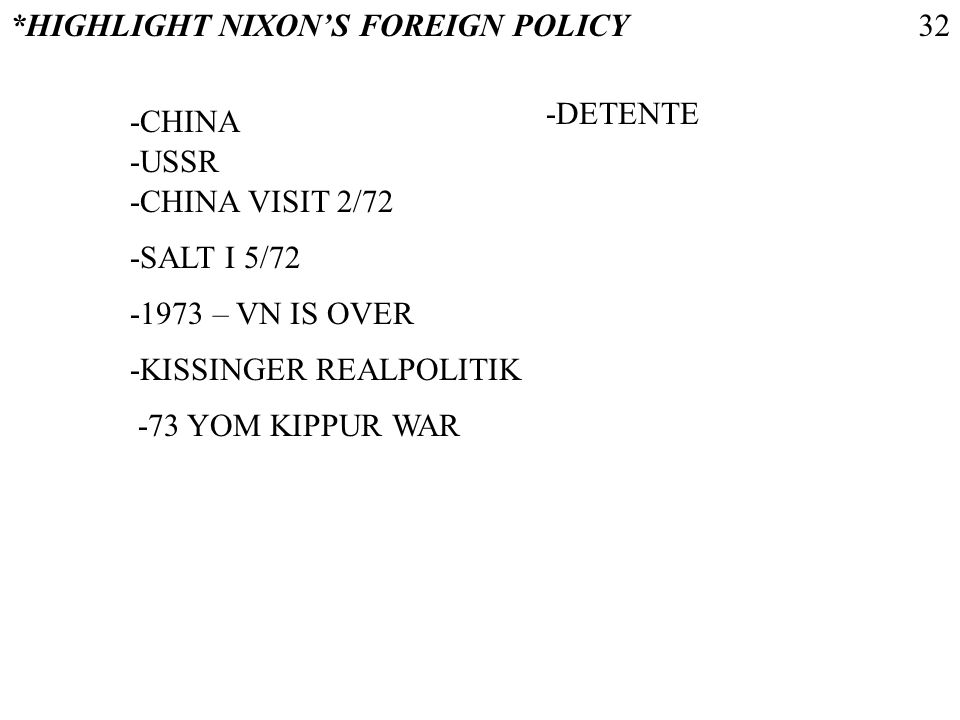 *HIGHLIGHT NIXONS FOREIGN POLICY -CHINA -USSR -CHINA VISIT 2/72 -1973 – VN IS OVER -KISSINGER REALPOLITIK -73 YOM KIPPUR WAR -SALT I 5/72 -DETENTE 32