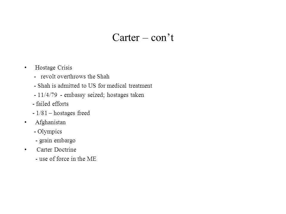 Carter – cont Hostage Crisis - revolt overthrows the Shah - Shah is admitted to US for medical treatment - 11/4/79 - embassy seized; hostages taken - failed efforts - 1/81 – hostages freed Afghanistan - Olympics - grain embargo Carter Doctrine - use of force in the ME