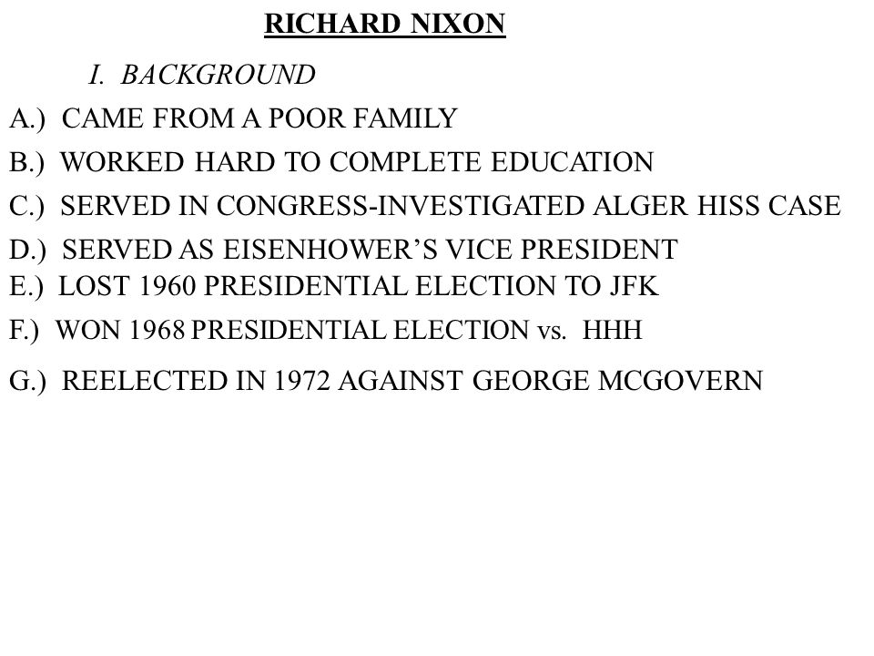 RICHARD NIXON I. BACKGROUND A.) CAME FROM A POOR FAMILY B.) WORKED HARD TO COMPLETE EDUCATION C.) SERVED IN CONGRESS-INVESTIGATED ALGER HISS CASE D.)