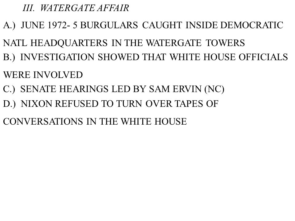 III. WATERGATE AFFAIR A.) JUNE 1972- 5 BURGULARS CAUGHT INSIDE DEMOCRATIC NATL HEADQUARTERS IN THE WATERGATE TOWERS B.) INVESTIGATION SHOWED THAT WHIT
