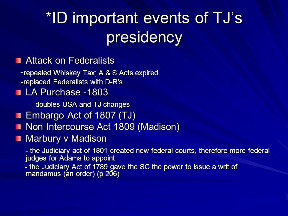 *ID important events of TJs presidency Attack on Federalists - repealed Whiskey Tax; A & S Acts expired - repealed Whiskey Tax; A & S Acts expired -replaced Federalists with D-Rs -replaced Federalists with D-Rs LA Purchase -1803 - doubles USA and TJ changes - doubles USA and TJ changes Embargo Act of 1807 (TJ) Non Intercourse Act 1809 (Madison) Marbury v Madison - the Judiciary act of 1801 created new federal courts, therefore more federal judges for Adams to appoint - the Judiciary act of 1801 created new federal courts, therefore more federal judges for Adams to appoint - the Judiciary Act of 1789 gave the SC the power to issue a writ of mandamus (an order) (p 206) - the Judiciary Act of 1789 gave the SC the power to issue a writ of mandamus (an order) (p 206)