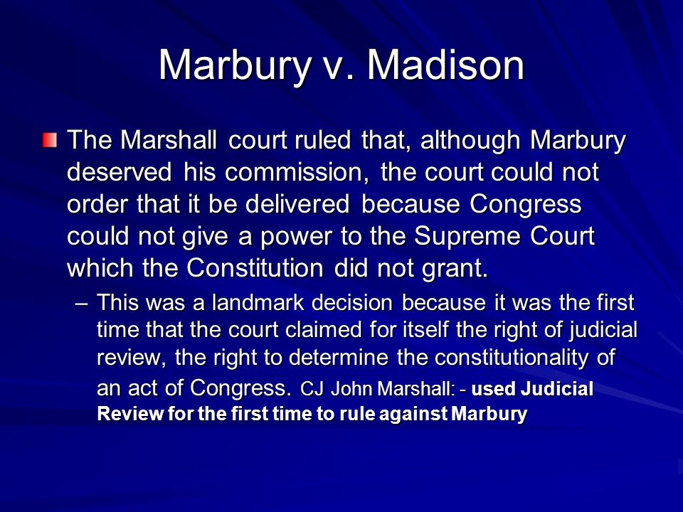 Marbury v. Madison The Marshall court ruled that, although Marbury deserved his commission, the court could not order that it be delivered because Con