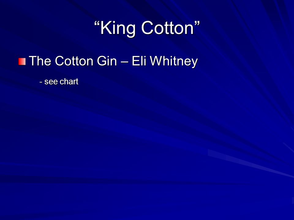 King Cotton The Cotton Gin – Eli Whitney - see chart - see chart
