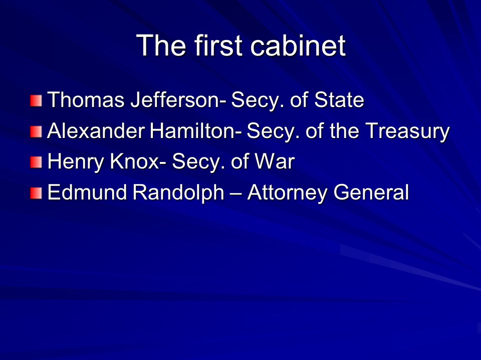 The first cabinet Thomas Jefferson- Secy. of State Alexander Hamilton- Secy.
