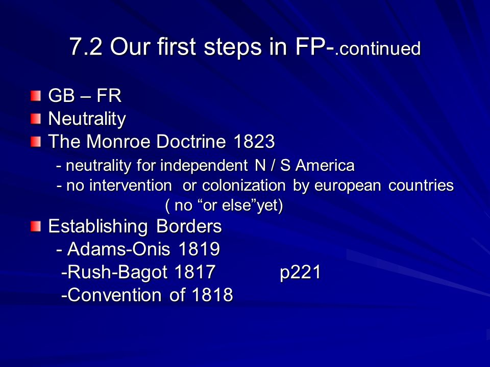 7.2 Our first steps in FP-.continued GB – FR Neutrality The Monroe Doctrine 1823 - neutrality for independent N / S America - neutrality for independent N / S America - no intervention or colonization by european countries - no intervention or colonization by european countries ( no or elseyet) ( no or elseyet) Establishing Borders - Adams-Onis 1819 - Adams-Onis 1819 -Rush-Bagot 1817 p221 -Rush-Bagot 1817 p221 -Convention of 1818 -Convention of 1818