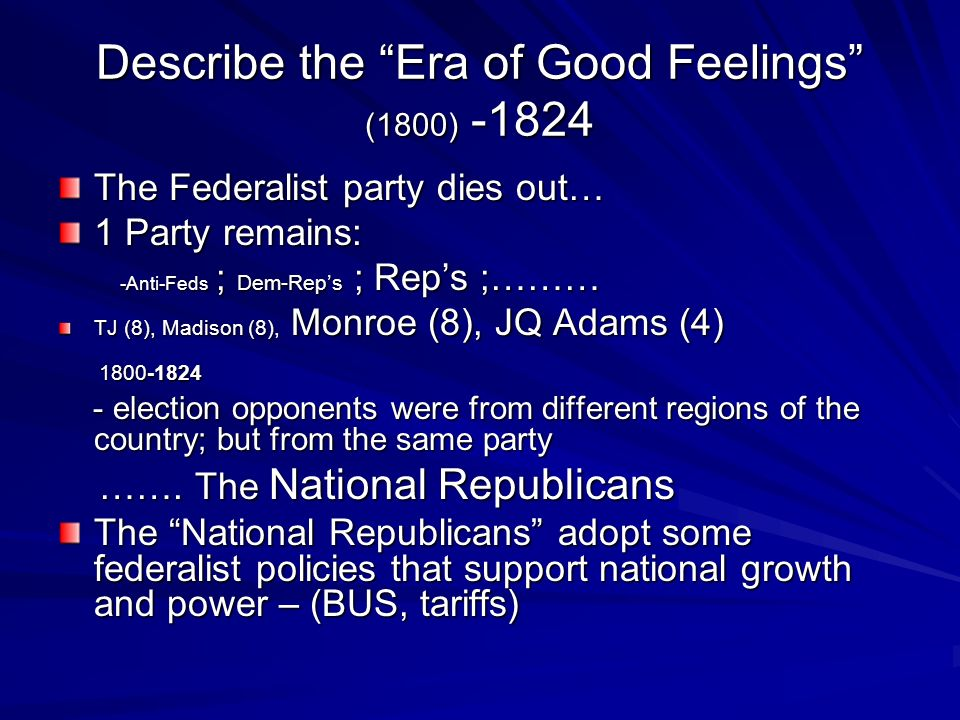 Describe the Era of Good Feelings (1800) -1824 The Federalist party dies out… 1 Party remains: -Anti-Feds ; Dem-Reps ; Reps ;……… -Anti-Feds ; Dem-Reps ; Reps ;……… TJ (8), Madison (8), Monroe (8), JQ Adams (4) 1800-1824 1800-1824 - election opponents were from different regions of the country; but from the same party - election opponents were from different regions of the country; but from the same party …….