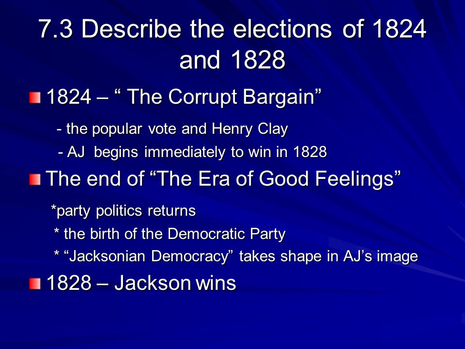 7.3 Describe the elections of 1824 and 1828 1824 – The Corrupt Bargain - the popular vote and Henry Clay - the popular vote and Henry Clay - AJ begins immediately to win in 1828 - AJ begins immediately to win in 1828 The end of The Era of Good Feelings *party politics returns *party politics returns * the birth of the Democratic Party * the birth of the Democratic Party * Jacksonian Democracy takes shape in AJs image * Jacksonian Democracy takes shape in AJs image 1828 – Jackson wins