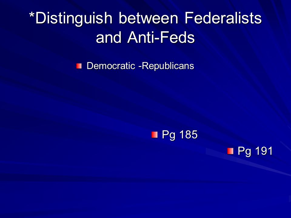 *Distinguish between Federalists and Anti-Feds Democratic -Republicans Pg 185 Pg 191