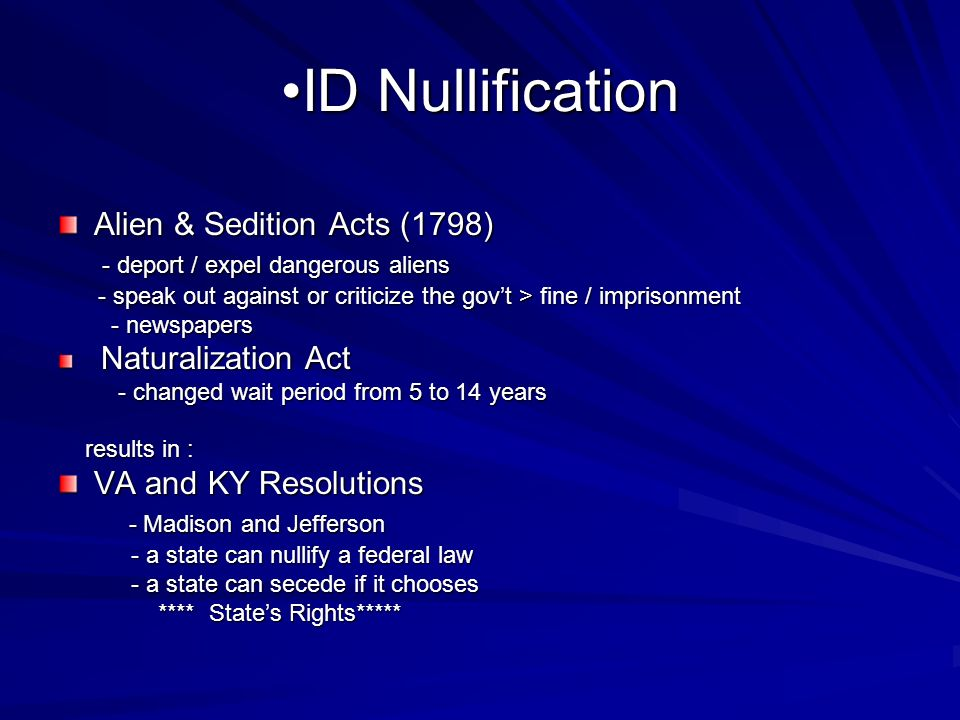ID NullificationID Nullification Alien & Sedition Acts (1798) - deport / expel dangerous aliens - deport / expel dangerous aliens - speak out against or criticize the govt > fine / imprisonment - speak out against or criticize the govt > fine / imprisonment - newspapers - newspapers Naturalization Act Naturalization Act - changed wait period from 5 to 14 years - changed wait period from 5 to 14 years results in : results in : VA and KY Resolutions - Madison and Jefferson - Madison and Jefferson - a state can nullify a federal law - a state can nullify a federal law - a state can secede if it chooses - a state can secede if it chooses **** States Rights***** **** States Rights*****