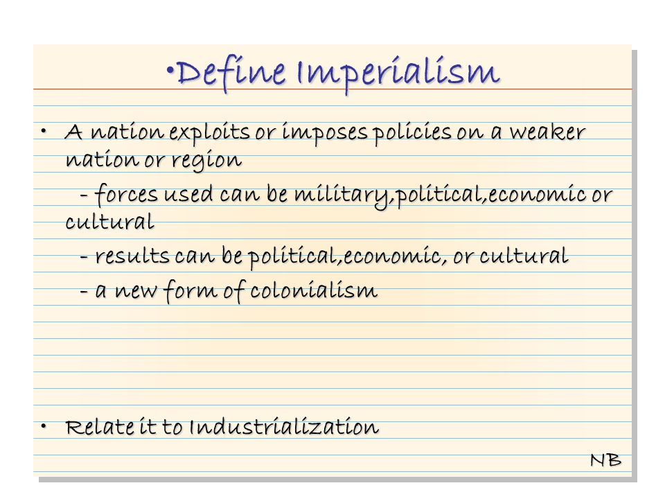Define Imperialism A nation exploits or imposes policies on a weaker nation or regionA nation exploits or imposes policies on a weaker nation or region - forces used can be military,political,economic or cultural - forces used can be military,political,economic or cultural - results can be political,economic, or cultural - results can be political,economic, or cultural - a new form of colonialism - a new form of colonialism Relate it to IndustrializationRelate it to Industrialization NB