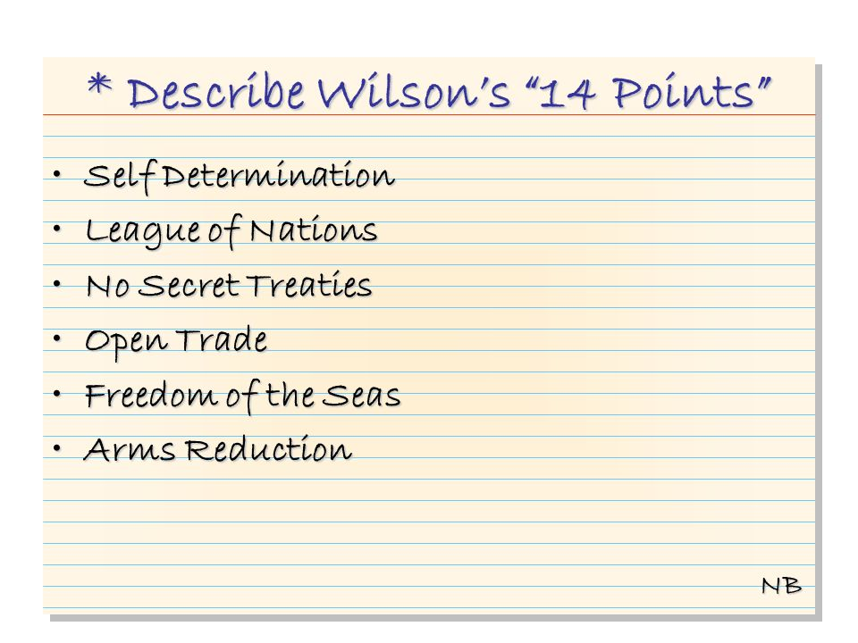 * Describe Wilsons 14 Points Self DeterminationSelf Determination League of NationsLeague of Nations No Secret TreatiesNo Secret Treaties Open TradeOpen Trade Freedom of the SeasFreedom of the Seas Arms ReductionArms Reduction NB
