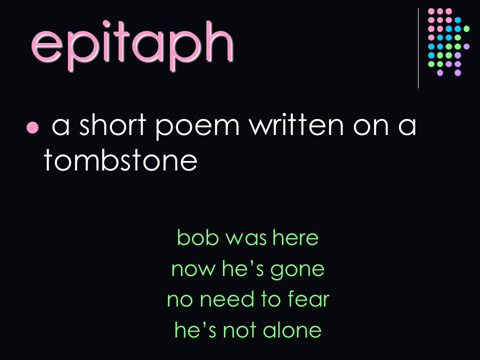 epitaph a short poem written on a tombstone bob was here now hes gone no need to fear hes not alone
