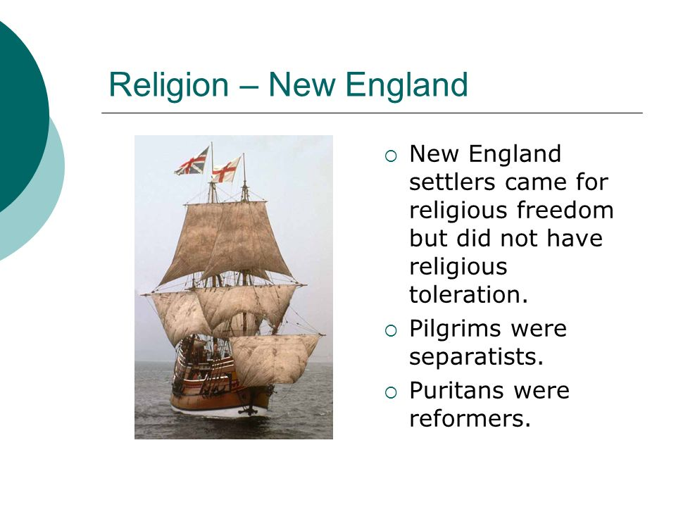 Religion – New England New England settlers came for religious freedom but did not have religious toleration. Pilgrims were separatists. Puritans were