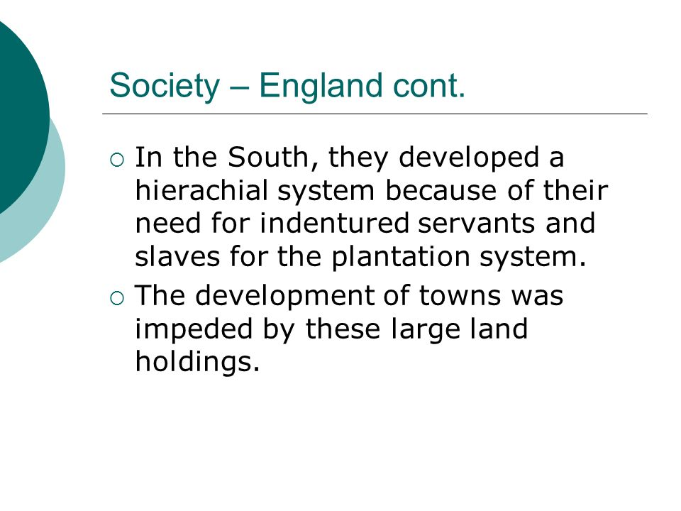 Society – England cont. In the South, they developed a hierachial system because of their need for indentured servants and slaves for the plantation s
