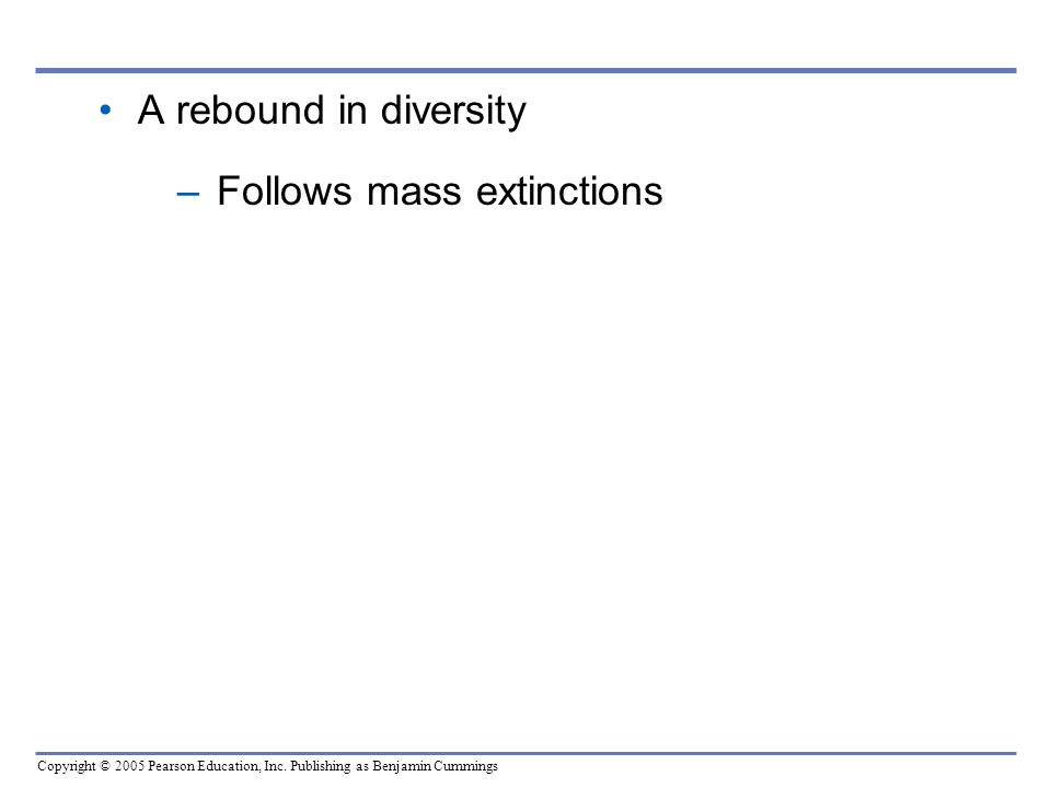 Copyright © 2005 Pearson Education, Inc. Publishing as Benjamin Cummings A rebound in diversity –Follows mass extinctions