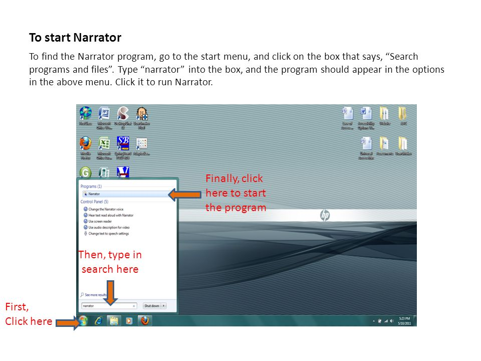 To start Narrator To find the Narrator program, go to the start menu, and click on the box that says, Search programs and files.