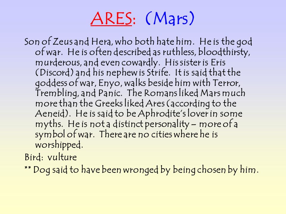 ARES: (Mars) Son of Zeus and Hera, who both hate him. He is the god of war. He is often described as ruthless, bloodthirsty, murderous, and even cowar