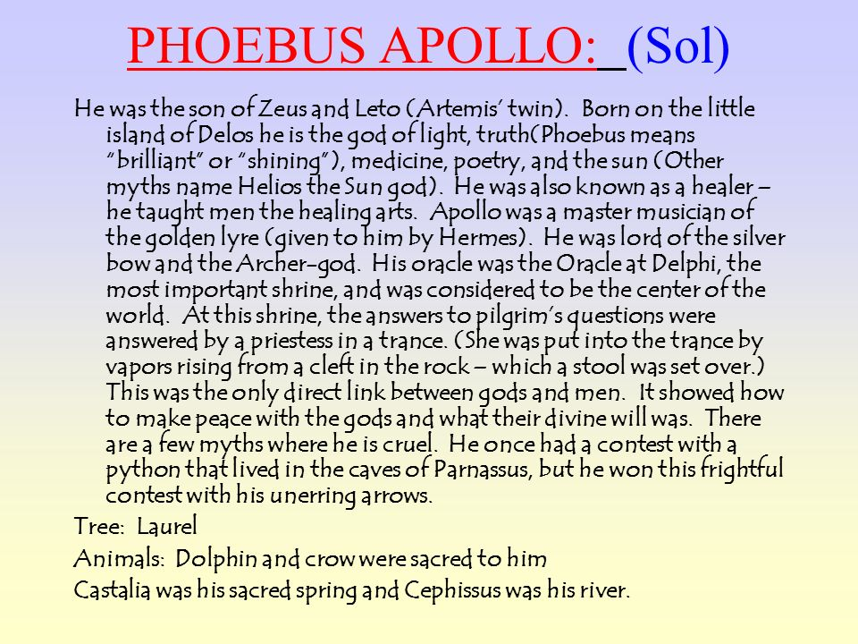 PHOEBUS APOLLO: (Sol) He was the son of Zeus and Leto (Artemis twin). Born on the little island of Delos he is the god of light, truth(Phoebus means b