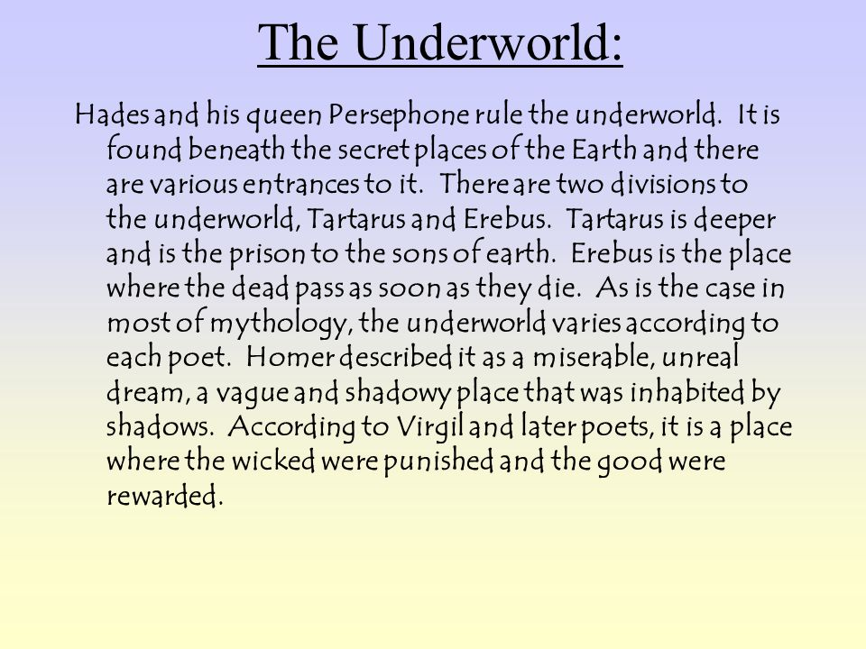 The Underworld: Hades and his queen Persephone rule the underworld. It is found beneath the secret places of the Earth and there are various entrances