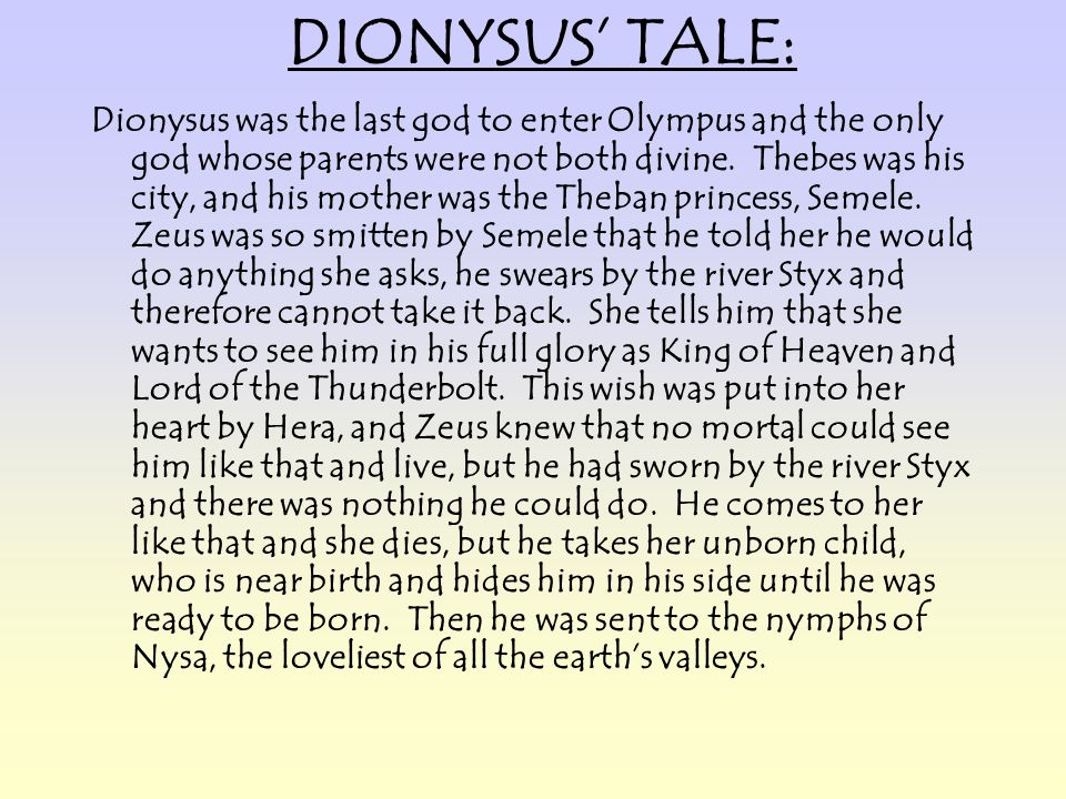 DIONYSUS TALE: Dionysus was the last god to enter Olympus and the only god whose parents were not both divine. Thebes was his city, and his mother was