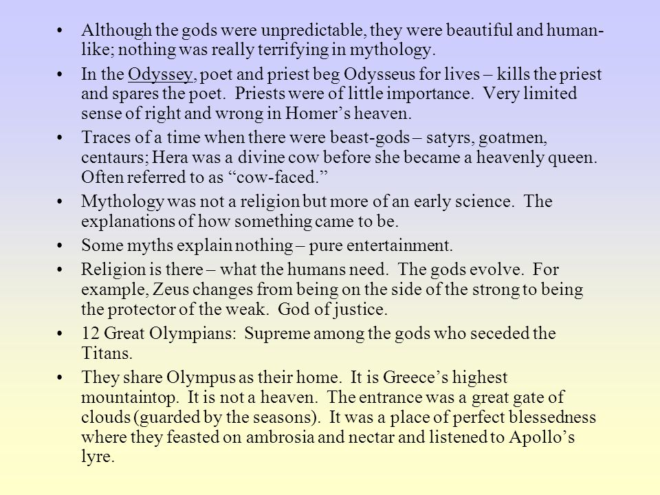 Although the gods were unpredictable, they were beautiful and human- like; nothing was really terrifying in mythology. In the Odyssey, poet and priest