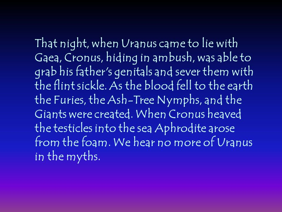 That night, when Uranus came to lie with Gaea, Cronus, hiding in ambush, was able to grab his father's genitals and sever them with the flint sickle.