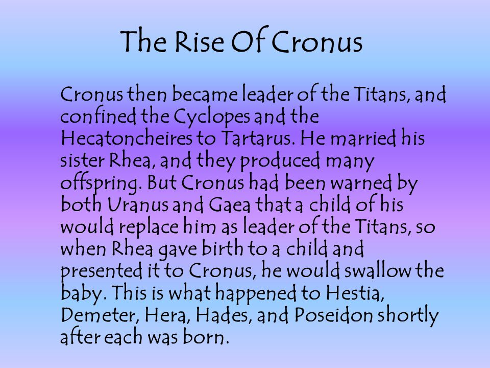 Cronus then became leader of the Titans, and confined the Cyclopes and the Hecatoncheires to Tartarus. He married his sister Rhea, and they produced m