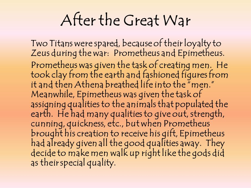 Two Titans were spared, because of their loyalty to Zeus during the war: Prometheus and Epimetheus. Prometheus was given the task of creating men. He