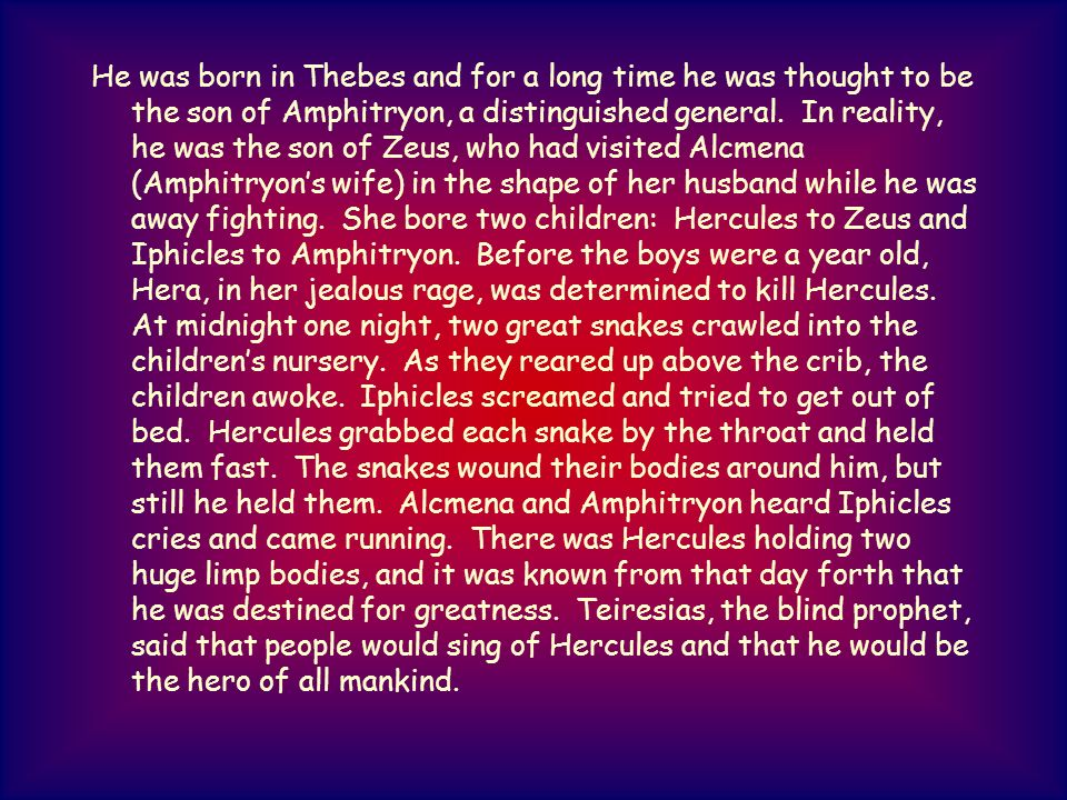 He was born in Thebes and for a long time he was thought to be the son of Amphitryon, a distinguished general. In reality, he was the son of Zeus, who