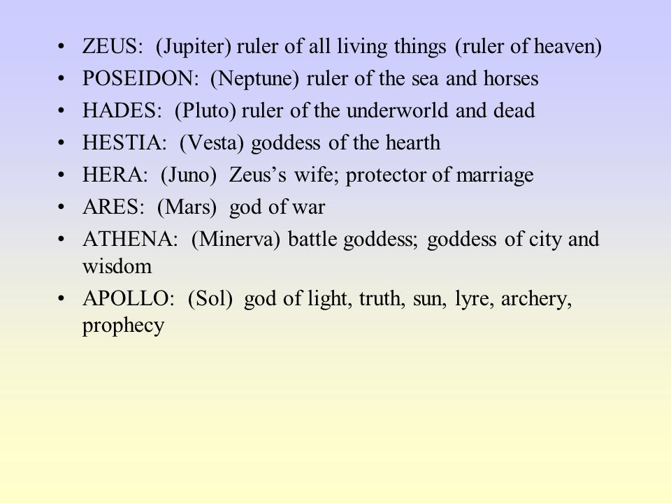 ZEUS: (Jupiter) ruler of all living things (ruler of heaven) POSEIDON: (Neptune) ruler of the sea and horses HADES: (Pluto) ruler of the underworld an