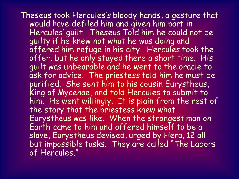 Theseus took Herculess bloody hands, a gesture that would have defiled him and given him part in Hercules guilt. Theseus Told him he could not be guil