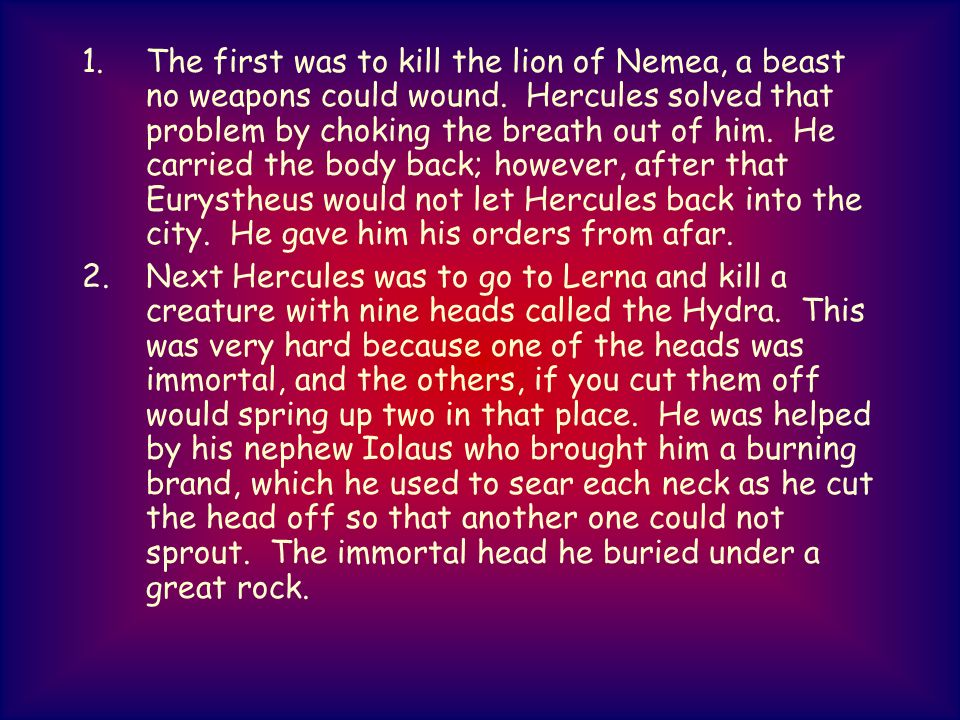 1.The first was to kill the lion of Nemea, a beast no weapons could wound. Hercules solved that problem by choking the breath out of him. He carried t