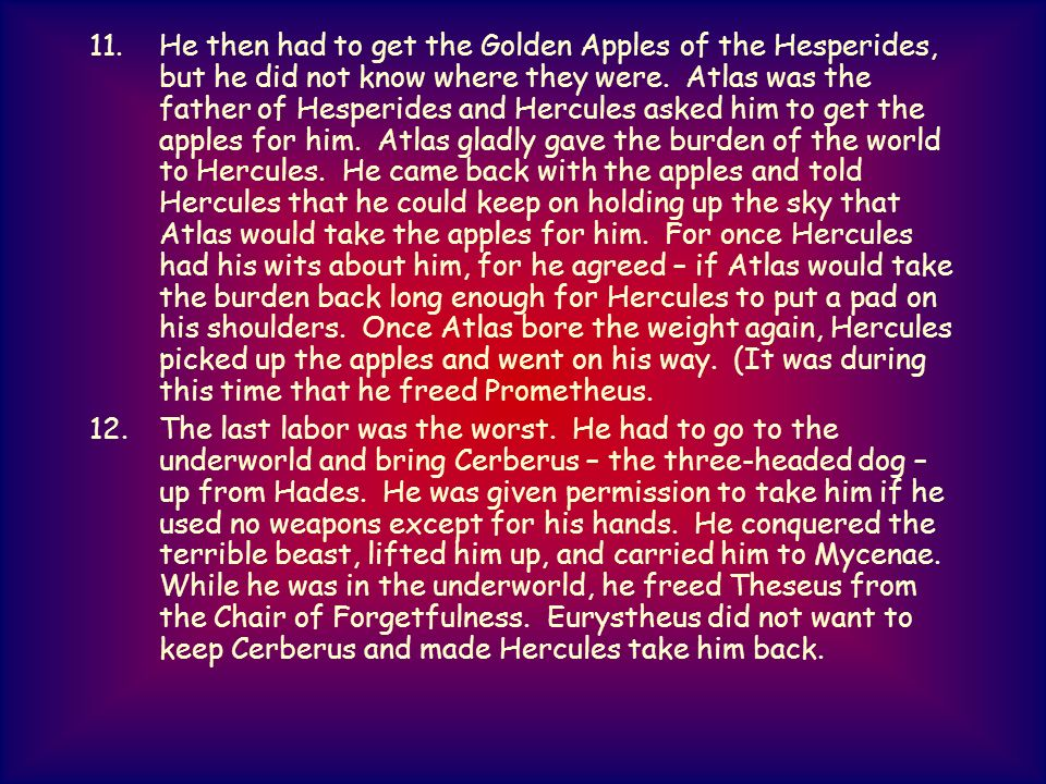 11.He then had to get the Golden Apples of the Hesperides, but he did not know where they were. Atlas was the father of Hesperides and Hercules asked