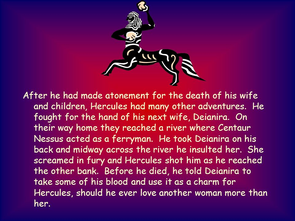 After he had made atonement for the death of his wife and children, Hercules had many other adventures. He fought for the hand of his next wife, Deian