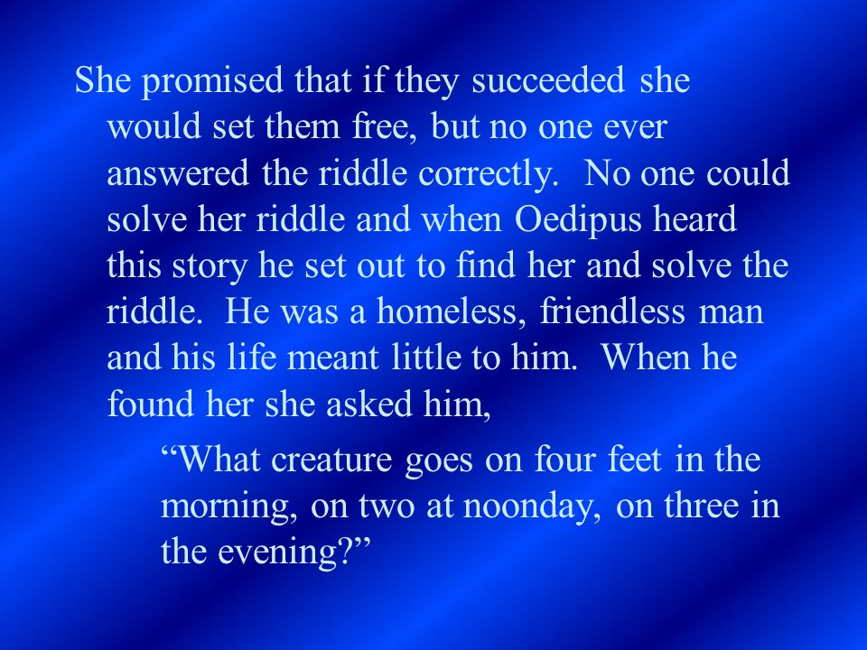 She promised that if they succeeded she would set them free, but no one ever answered the riddle correctly. No one could solve her riddle and when Oed