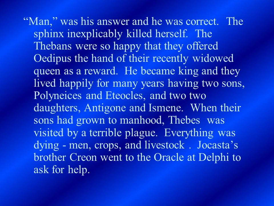 Man, was his answer and he was correct. The sphinx inexplicably killed herself. The Thebans were so happy that they offered Oedipus the hand of their